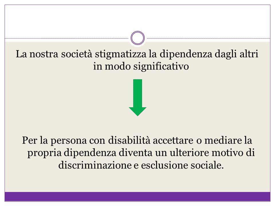La nostra società stigmatizza la dipendenza dagli altri in modo significativo Per la persona con disabilità accettare o mediare la propria dipendenza diventa un ulteriore motivo di discriminazione e esclusione sociale.