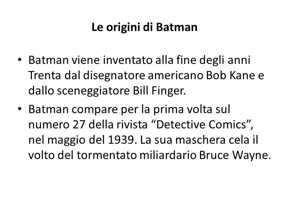 Le origini di Batman Batman viene inventato alla fine degli anni Trenta dal disegnatore americano Bob Kane e dallo sceneggiatore Bill Finger.