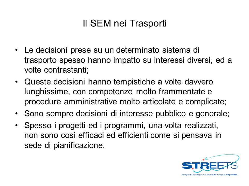Il SEM nei Trasporti Le decisioni prese su un determinato sistema di trasporto spesso hanno impatto su interessi diversi, ed a volte contrastanti;