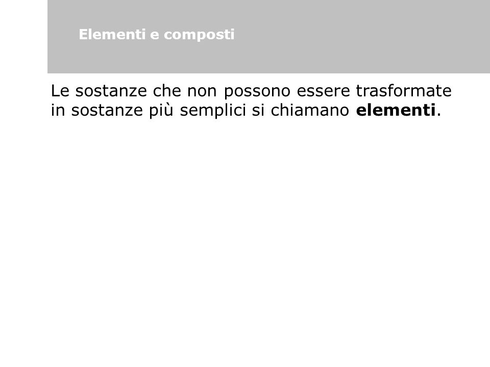 Elementi e composti Le sostanze che non possono essere trasformate in sostanze più semplici si chiamano elementi.