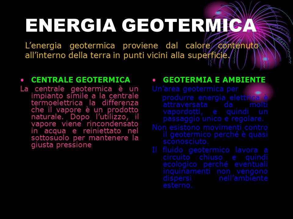 ENERGIA GEOTERMICA L'energia geotermica proviene dal calore contenuto all'interno della terra in punti vicini alla superficie.