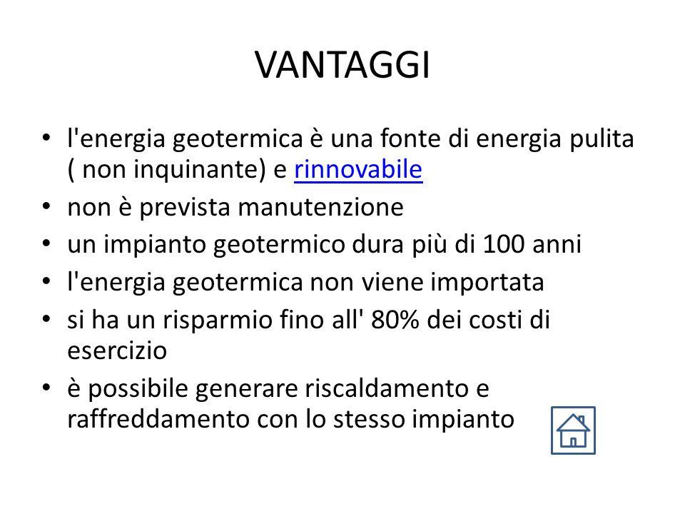 VANTAGGI l energia geotermica è una fonte di energia pulita ( non inquinante) e rinnovabile. non è prevista manutenzione.