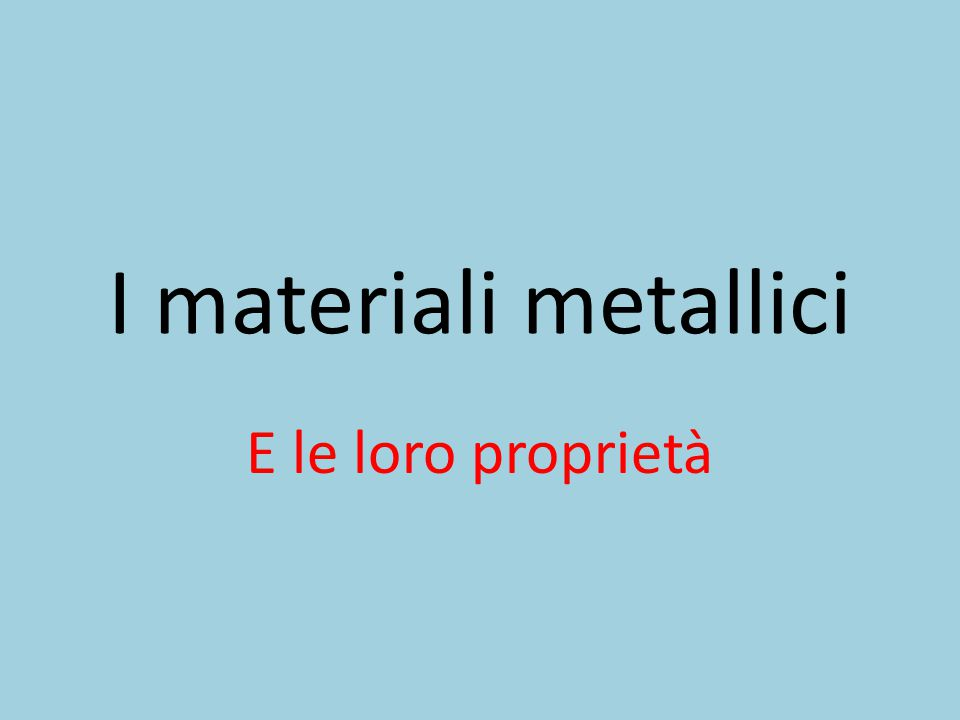 I materiali metallici E le loro proprietà