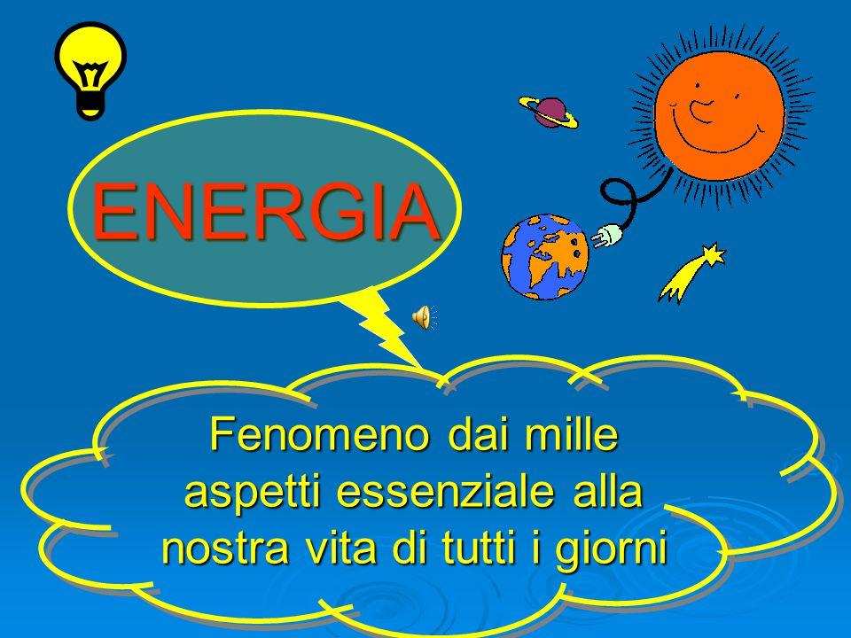 ENERGIA Fenomeno dai mille aspetti essenziale alla nostra vita di tutti i giorni