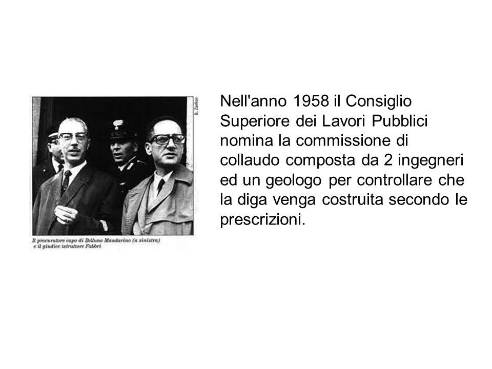 Nell anno 1958 il Consiglio Superiore dei Lavori Pubblici nomina la commissione di collaudo composta da 2 ingegneri ed un geologo per controllare che la diga venga costruita secondo le prescrizioni.
