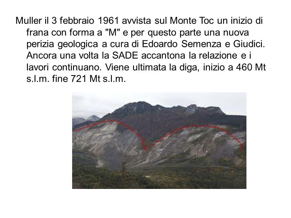 Muller il 3 febbraio 1961 avvista sul Monte Toc un inizio di frana con forma a M e per questo parte una nuova perizia geologica a cura di Edoardo Semenza e Giudici.