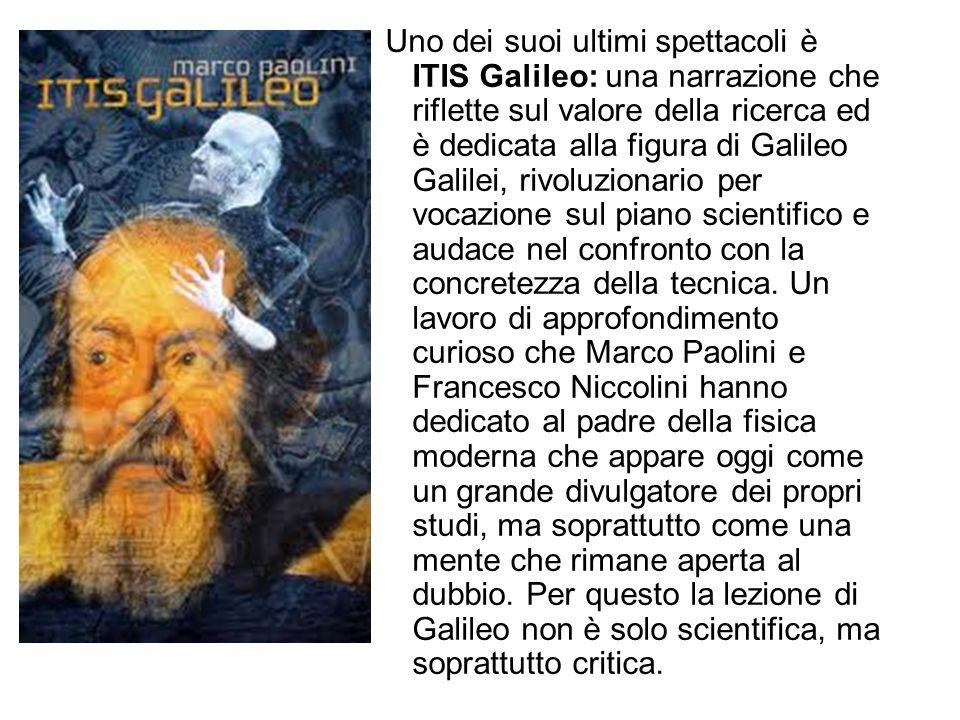 Uno dei suoi ultimi spettacoli è ITIS Galileo: una narrazione che riflette sul valore della ricerca ed è dedicata alla figura di Galileo Galilei, rivoluzionario per vocazione sul piano scientifico e audace nel confronto con la concretezza della tecnica.