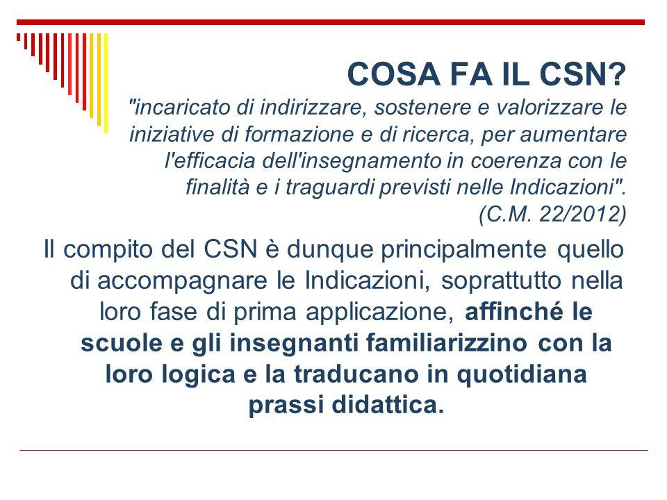 COSA FA IL CSN incaricato di indirizzare, sostenere e valorizzare le iniziative di formazione e di ricerca, per aumentare l efficacia dell insegnamento in coerenza con le finalità e i traguardi previsti nelle Indicazioni . (C.M. 22/2012)