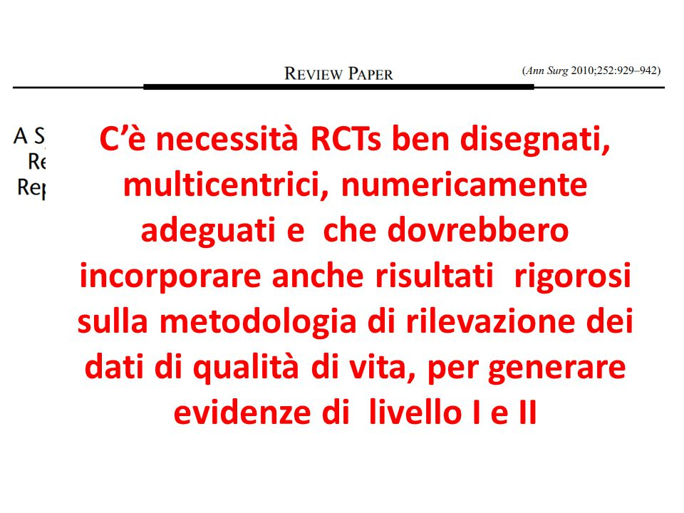 C'è necessità RCTs ben disegnati, multicentrici, numericamente adeguati e che dovrebbero incorporare anche risultati rigorosi sulla metodologia di rilevazione dei dati di qualità di vita, per generare evidenze di livello I e II