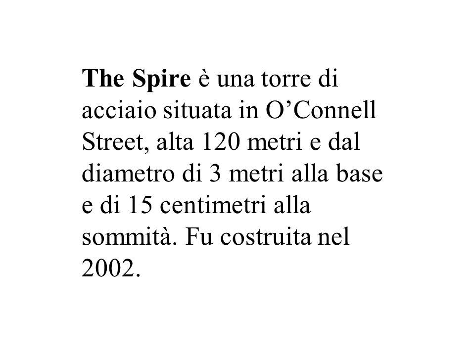 The Spire è una torre di acciaio situata in O'Connell Street, alta 120 metri e dal diametro di 3 metri alla base e di 15 centimetri alla sommità.