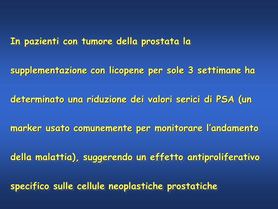 In pazienti con tumore della prostata la supplementazione con licopene per sole 3 settimane ha determinato una riduzione dei valori serici di PSA (un marker usato comunemente per monitorare l'andamento della malattia), suggerendo un effetto antiproliferativo specifico sulle cellule neoplastiche prostatiche