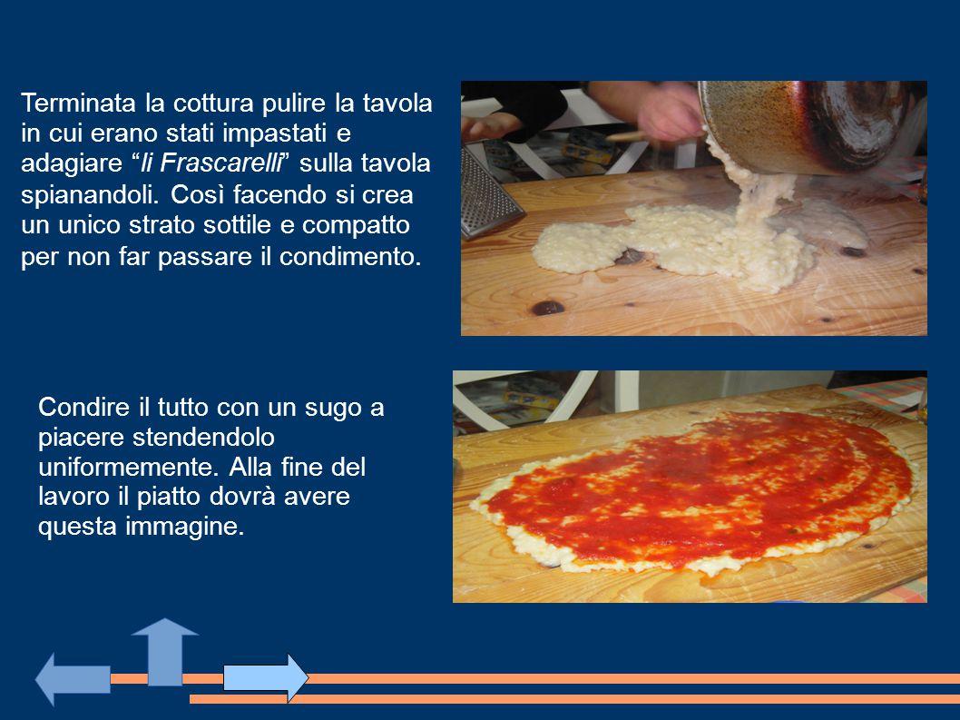 Terminata la cottura pulire la tavola in cui erano stati impastati e adagiare li Frascarelli sulla tavola spianandoli. Così facendo si crea un unico strato sottile e compatto per non far passare il condimento.