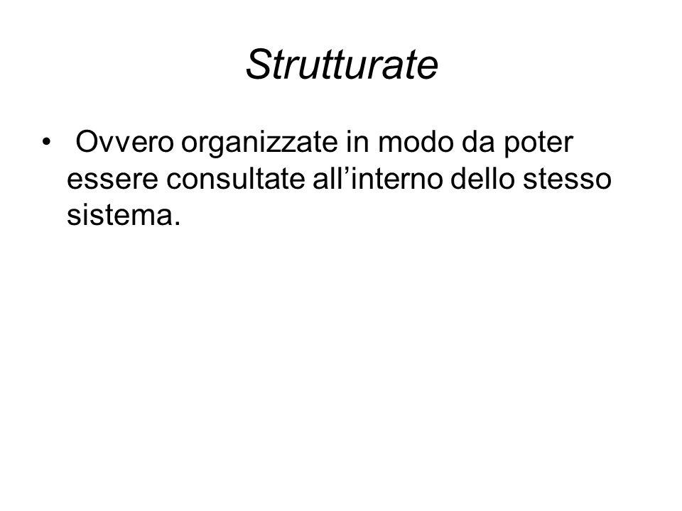 Strutturate Ovvero organizzate in modo da poter essere consultate all'interno dello stesso sistema.