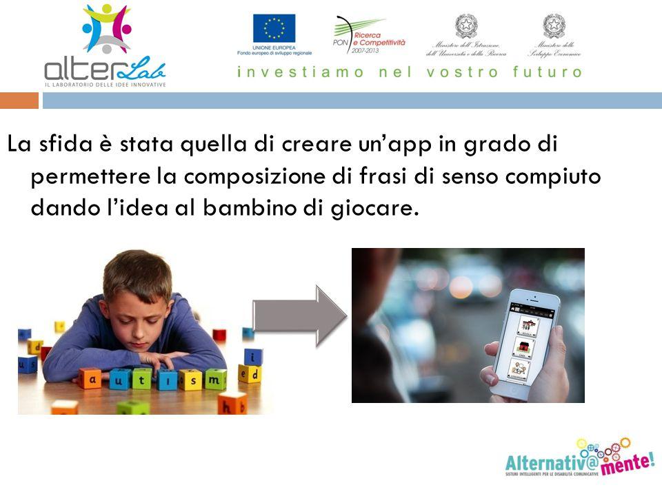 La sfida è stata quella di creare un'app in grado di permettere la composizione di frasi di senso compiuto dando l'idea al bambino di giocare.