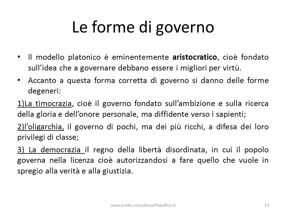 Le forme di governo Il modello platonico è eminentemente aristocratico, cioè fondato sull'idea che a governare debbano essere i migliori per virtù.