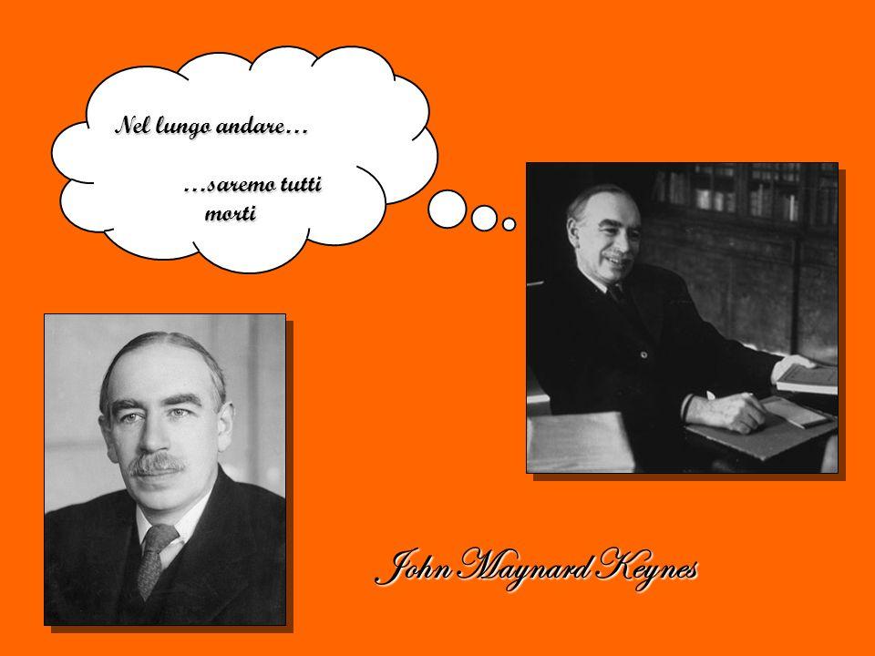 Nel lungo andare… …saremo tutti morti John Maynard Keynes
