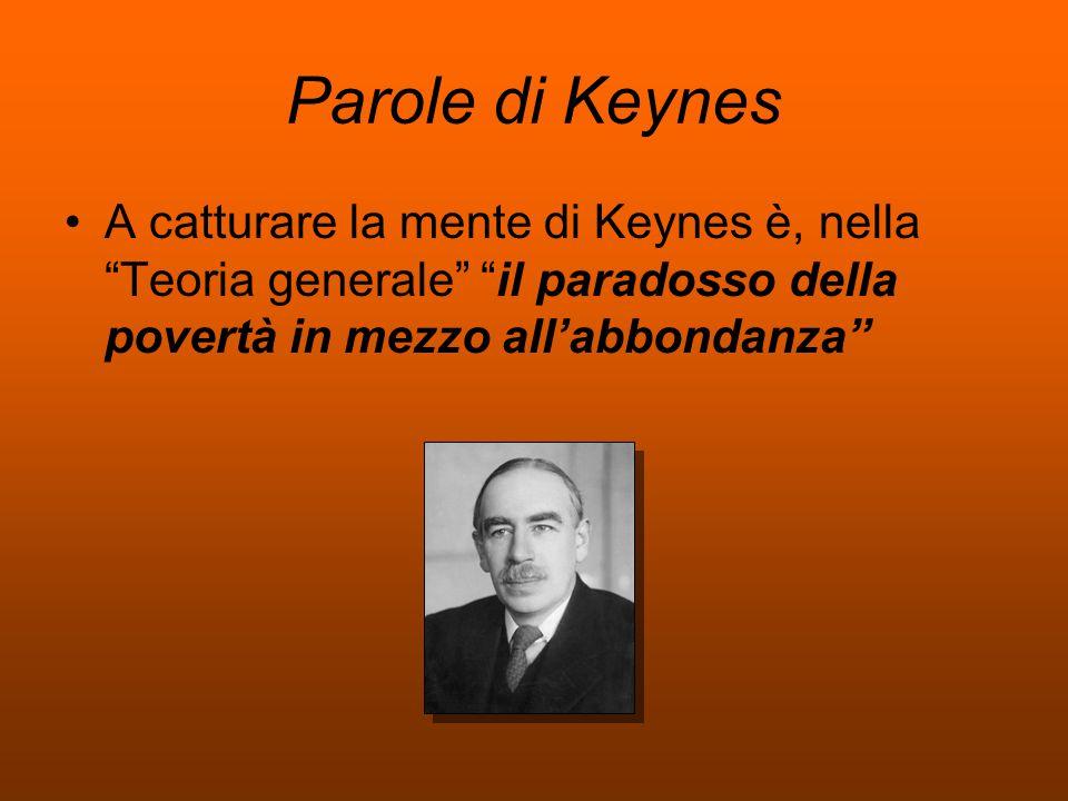 Parole di Keynes A catturare la mente di Keynes è, nella Teoria generale il paradosso della povertà in mezzo all'abbondanza