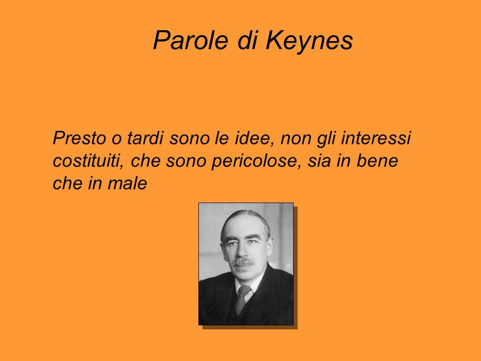 Parole di Keynes Presto o tardi sono le idee, non gli interessi costituiti, che sono pericolose, sia in bene che in male.