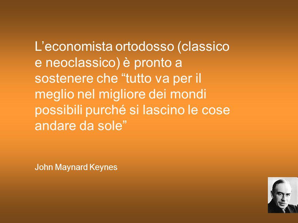 L'economista ortodosso (classico e neoclassico) è pronto a sostenere che tutto va per il meglio nel migliore dei mondi possibili purché si lascino le cose andare da sole