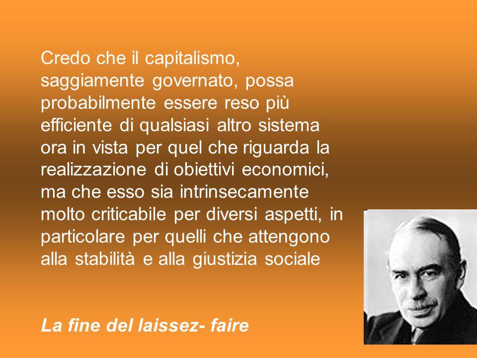 Credo che il capitalismo, saggiamente governato, possa probabilmente essere reso più efficiente di qualsiasi altro sistema ora in vista per quel che riguarda la realizzazione di obiettivi economici, ma che esso sia intrinsecamente molto criticabile per diversi aspetti, in particolare per quelli che attengono alla stabilità e alla giustizia sociale