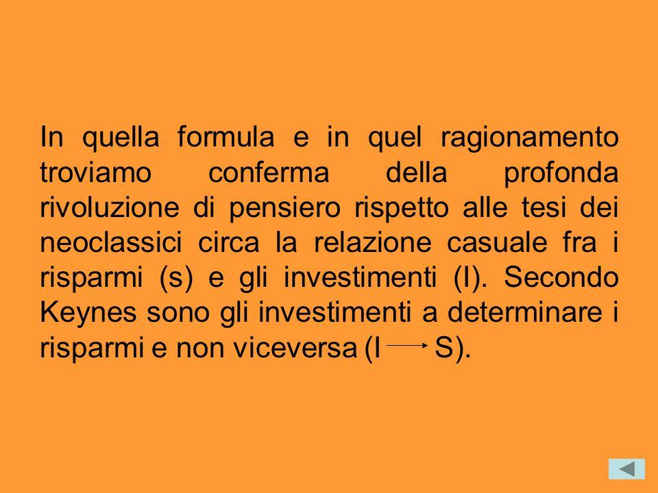 In quella formula e in quel ragionamento troviamo conferma della profonda rivoluzione di pensiero rispetto alle tesi dei neoclassici circa la relazione casuale fra i risparmi (s) e gli investimenti (I).