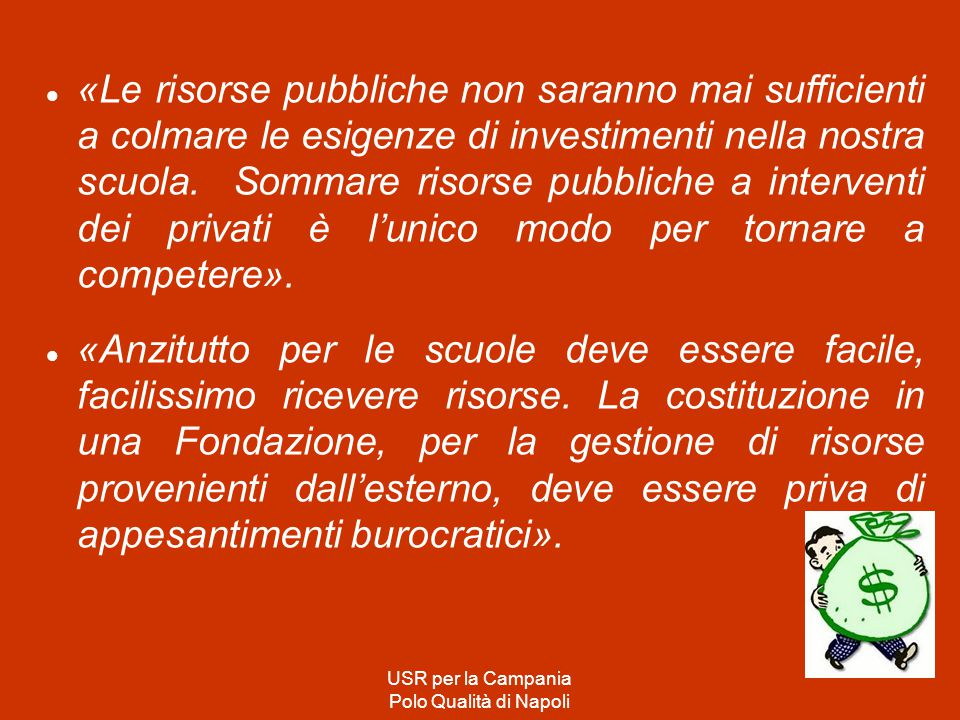 «Le risorse pubbliche non saranno mai sufficienti a colmare le esigenze di investimenti nella nostra scuola. Sommare risorse pubbliche a interventi dei privati è l'unico modo per tornare a competere».
