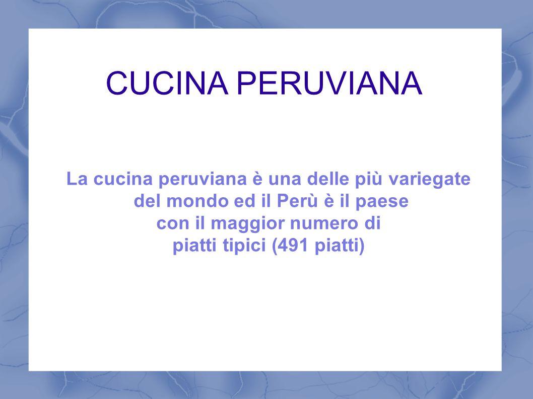CUCINA PERUVIANA La cucina peruviana è una delle più variegate
