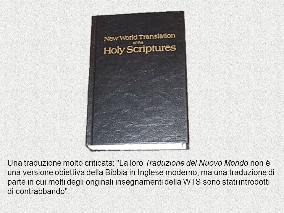 Una traduzione molto criticata: La loro Traduzione del Nuovo Mondo non è una versione obiettiva della Bibbia in Inglese moderno, ma una traduzione di parte in cui molti degli originali insegnamenti della WTS sono stati introdotti di contrabbando .