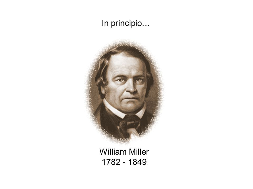 In principio… William Miller 1782 - 1849 08/04/2017