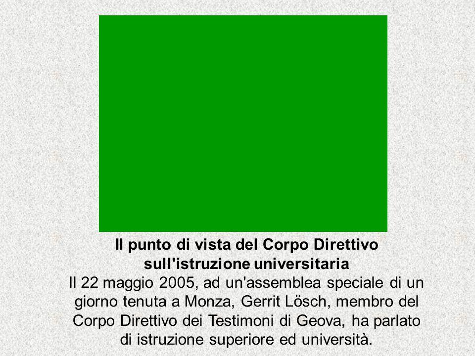 Il punto di vista del Corpo Direttivo sull istruzione universitaria Il 22 maggio 2005, ad un assemblea speciale di un giorno tenuta a Monza, Gerrit Lösch, membro del Corpo Direttivo dei Testimoni di Geova, ha parlato di istruzione superiore ed università.