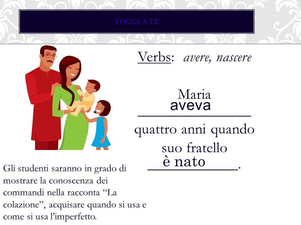 TOCCA A TE Verbs: avere, nascere Maria _______________ quattro anni quando suo fratello ____________.