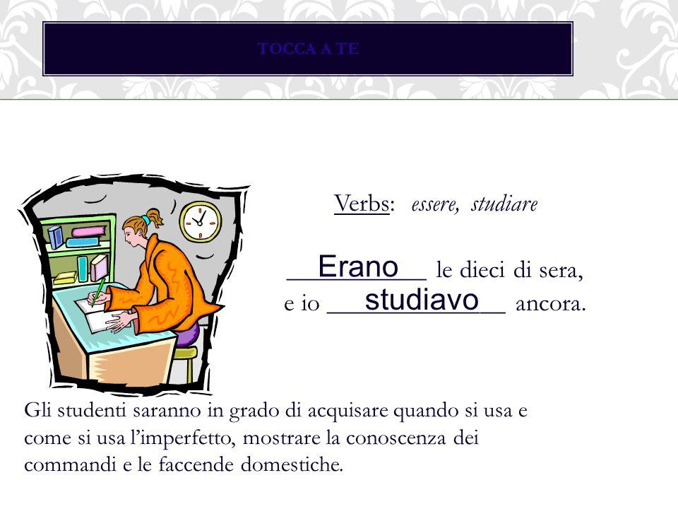 TOCCA A TE Verbs: essere, studiare ___________ le dieci di sera, e io ______________ ancora. Erano.
