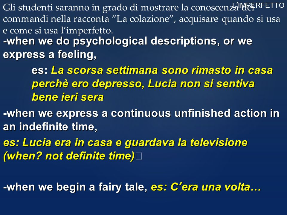 -when we do psychological descriptions, or we express a feeling, es: La scorsa settimana sono rimasto in casa perchè ero depresso, Lucia non si sentiva bene ieri sera -when we express a continuous unfinished action in an indefinite time, es: Lucia era in casa e guardava la televisione (when not definite time) -when we begin a fairy tale, es: C'era una volta…