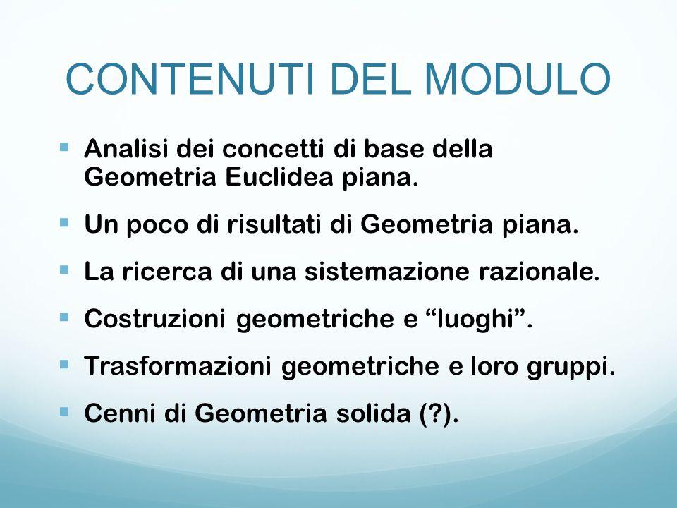 CONTENUTI DEL MODULO Analisi dei concetti di base della Geometria Euclidea piana. Un poco di risultati di Geometria piana.