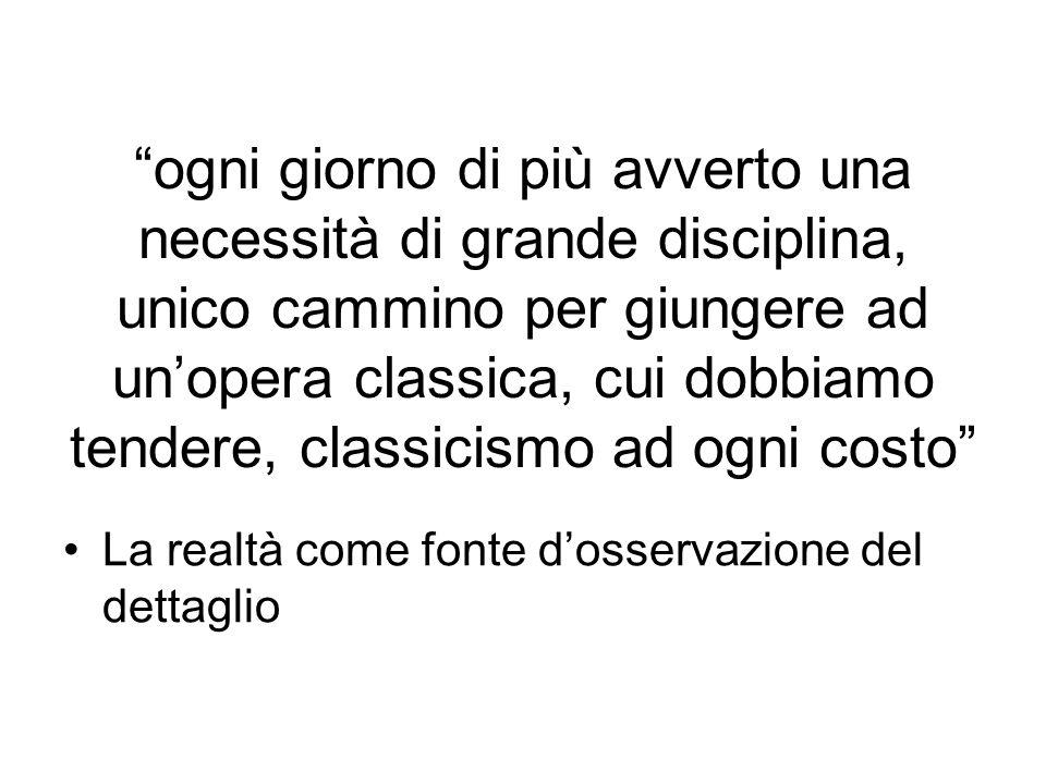 ogni giorno di più avverto una necessità di grande disciplina, unico cammino per giungere ad un'opera classica, cui dobbiamo tendere, classicismo ad ogni costo