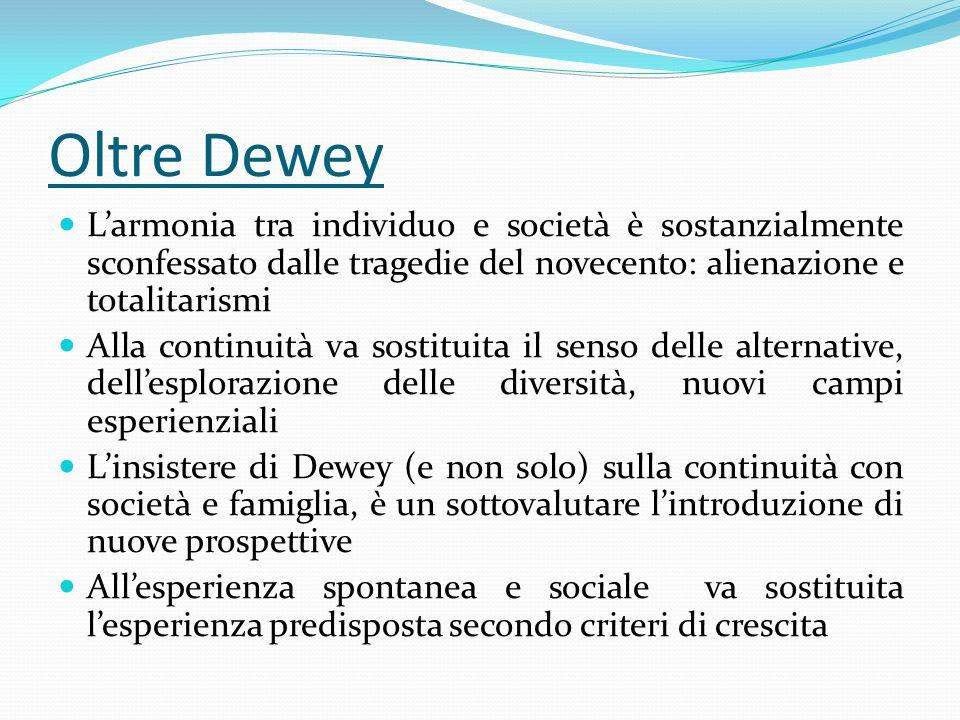 Oltre Dewey L'armonia tra individuo e società è sostanzialmente sconfessato dalle tragedie del novecento: alienazione e totalitarismi.