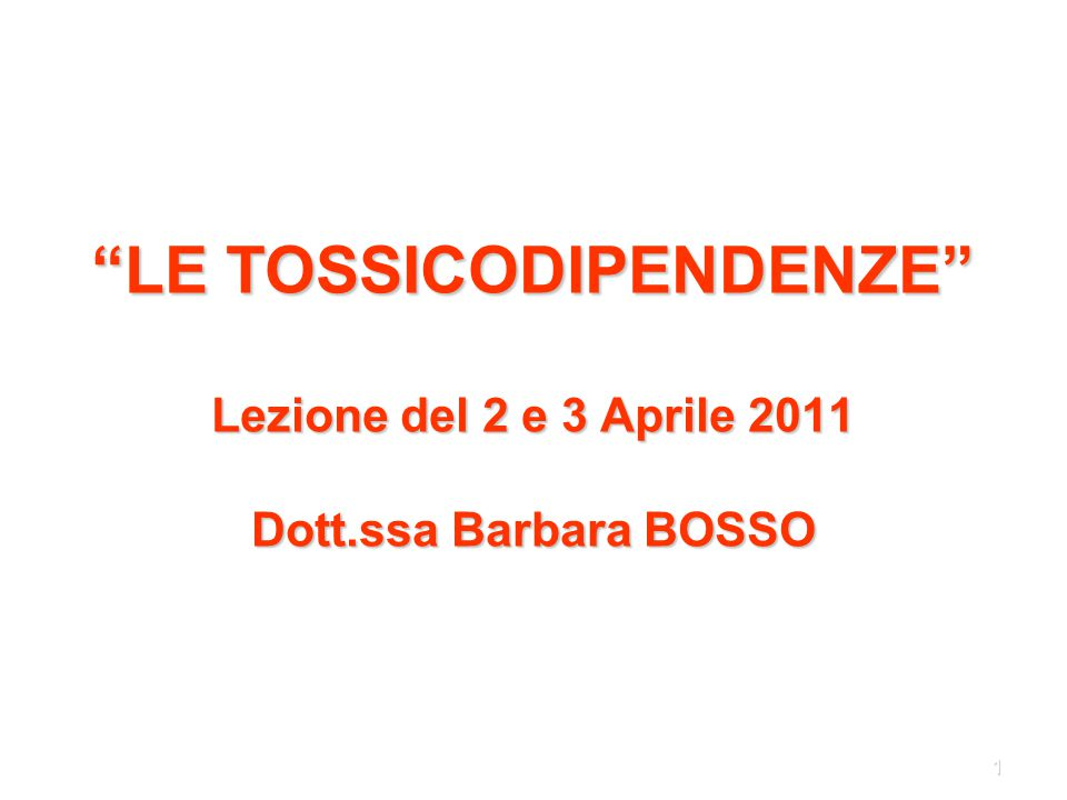 LE TOSSICODIPENDENZE Lezione del 2 e 3 Aprile 2011 Dott