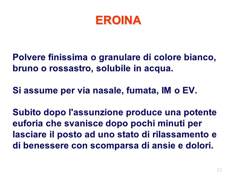 EROINA Polvere finissima o granulare di colore bianco, bruno o rossastro, solubile in acqua. Si assume per via nasale, fumata, IM o EV.