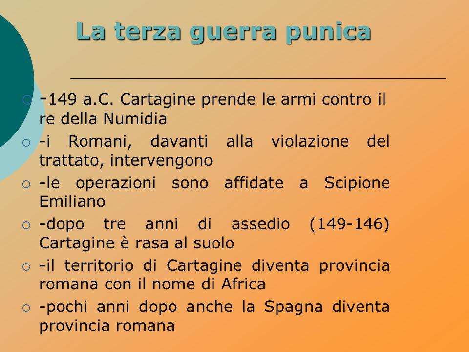 La terza guerra punica -149 a.C. Cartagine prende le armi contro il re della Numidia. -i Romani, davanti alla violazione del trattato, intervengono.