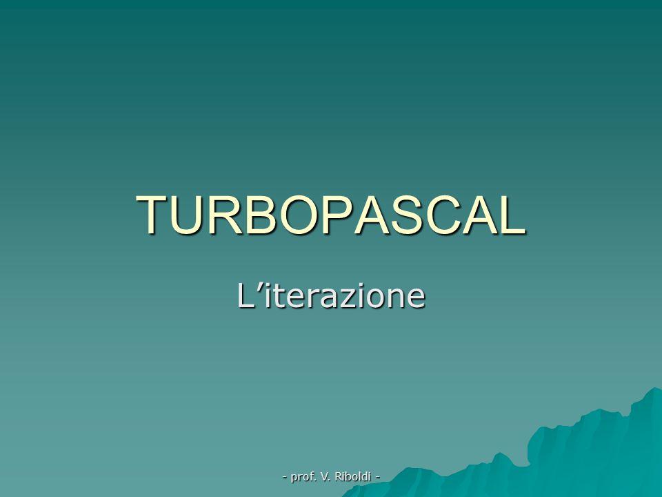 TURBOPASCAL L'iterazione - prof. V. Riboldi -