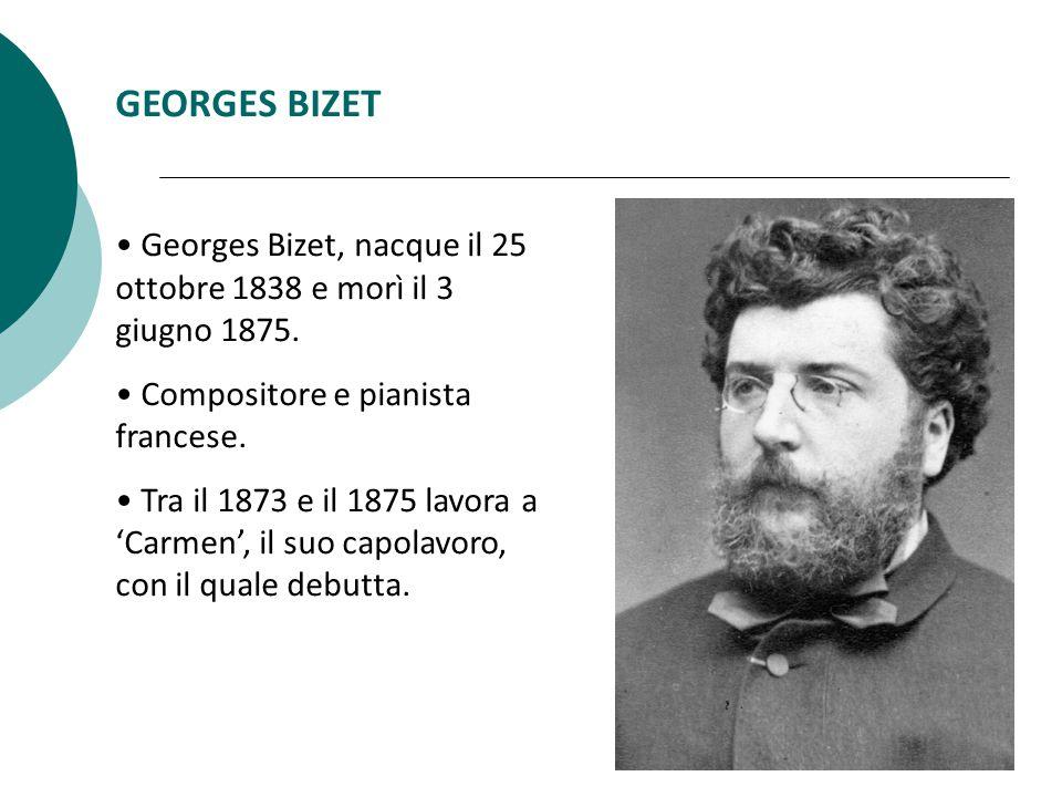 GEORGES BIZET Georges Bizet, nacque il 25 ottobre 1838 e morì il 3 giugno 1875. Compositore e pianista francese.