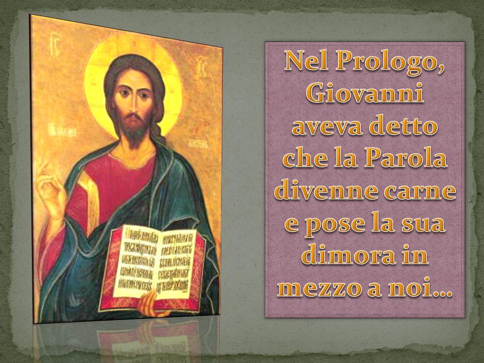 Nel Prologo, Giovanni aveva detto che la Parola divenne carne e pose la sua dimora in mezzo a noi…