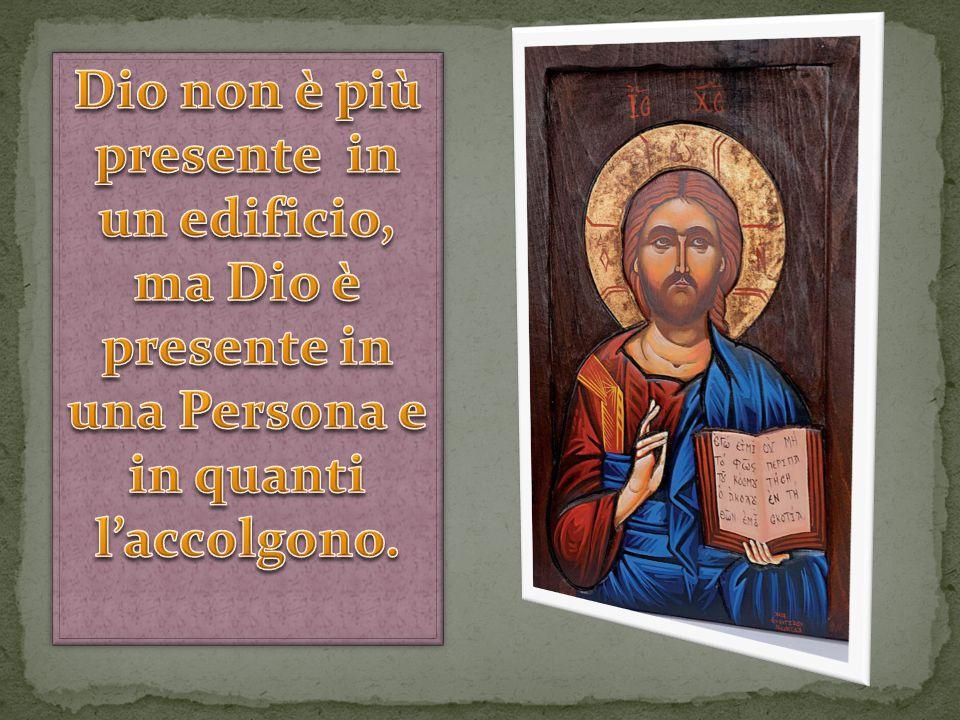 Dio non è più presente in un edificio, ma Dio è presente in una Persona e in quanti l'acc0lgono.