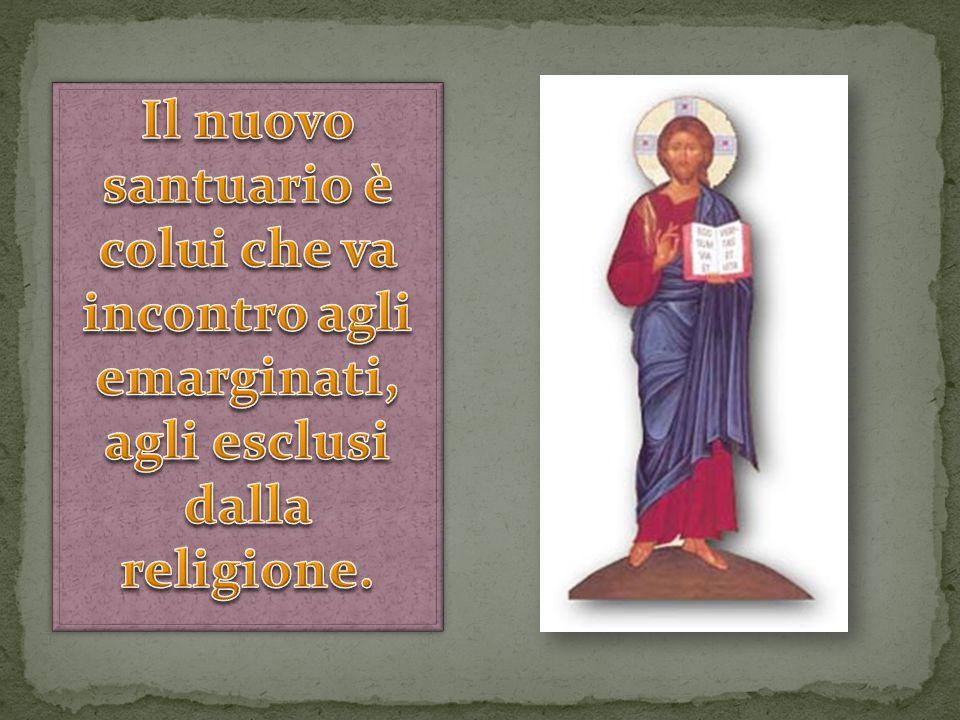 Il nuovo santuario è colui che va incontro agli emarginati, agli esclusi dalla religione.