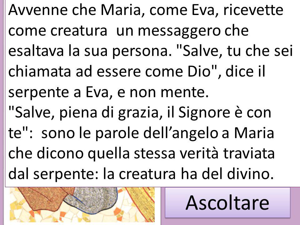 Avvenne che Maria, come Eva, ricevette come creatura un messaggero che esaltava la sua persona. Salve, tu che sei chiamata ad essere come Dio , dice il serpente a Eva, e non mente.
