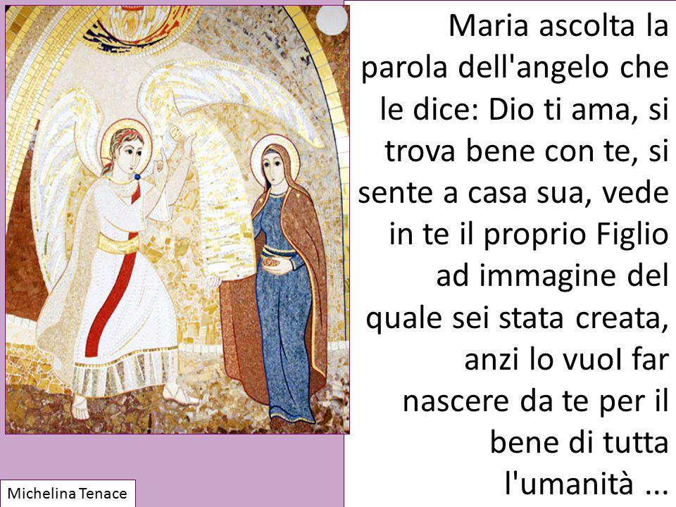 Maria ascolta la parola dell angelo che le dice: Dio ti ama, si trova bene con te, si sente a casa sua, vede in te il proprio Figlio ad immagine del quale sei stata creata, anzi lo vuoI far nascere da te per il bene di tutta l umanità ...