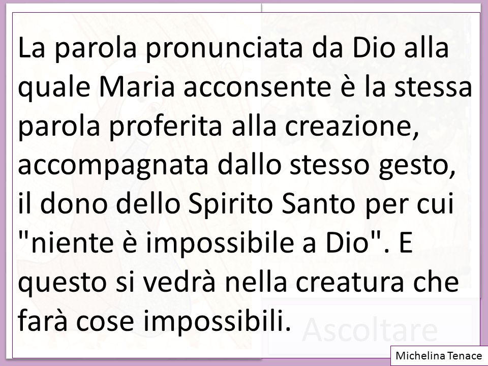 La parola pronunciata da Dio alla quale Maria acconsente è la stessa parola proferita alla creazione, accompagnata dallo stesso gesto, il dono dello Spirito Santo per cui niente è impossibile a Dio . E questo si vedrà nella creatura che farà cose impossibili.