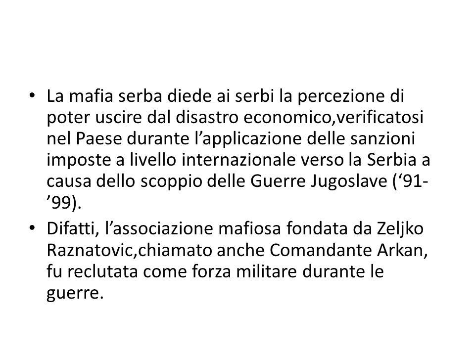 La mafia serba diede ai serbi la percezione di poter uscire dal disastro economico,verificatosi nel Paese durante l'applicazione delle sanzioni imposte a livello internazionale verso la Serbia a causa dello scoppio delle Guerre Jugoslave ('91-'99).