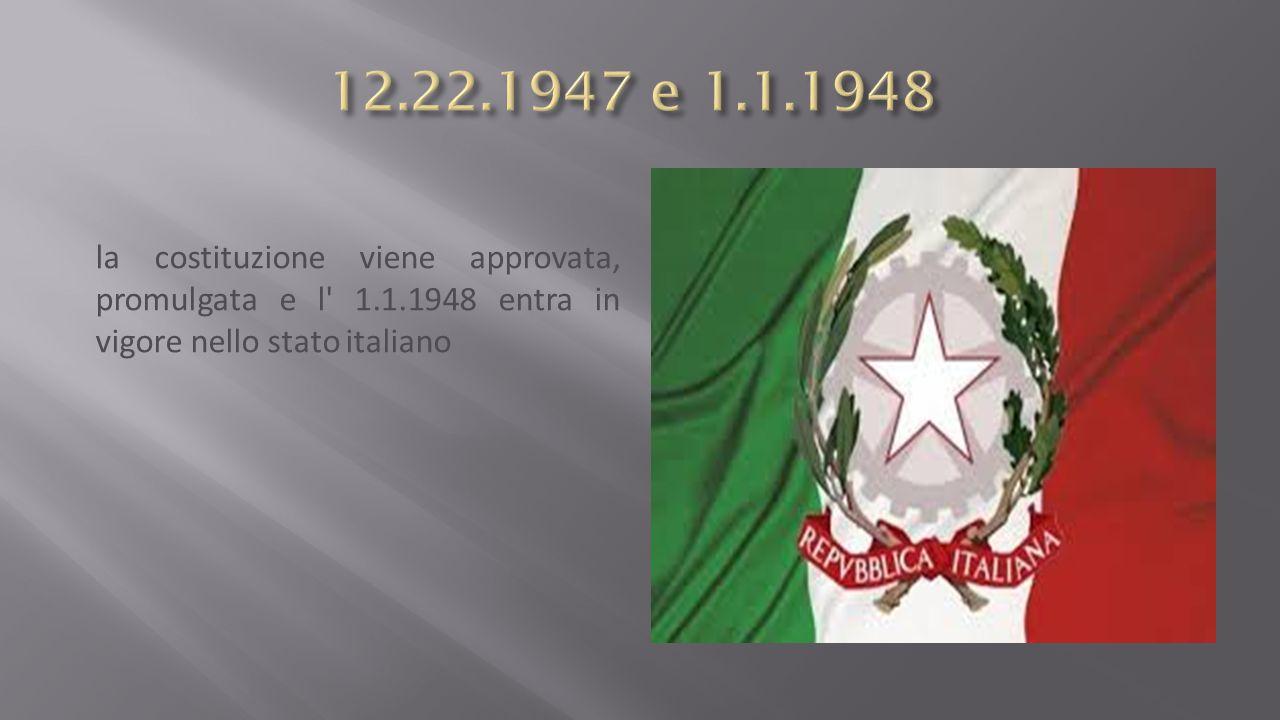 12.22.1947 e 1.1.1948 la costituzione viene approvata, promulgata e l 1.1.1948 entra in vigore nello stato italiano.
