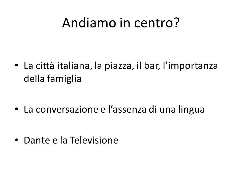 Andiamo in centro La città italiana, la piazza, il bar, l'importanza della famiglia. La conversazione e l'assenza di una lingua.